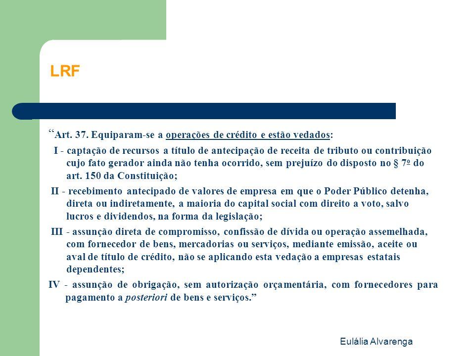 Eulália Alvarenga LRF Art. 37. Equiparam-se a operações de crédito e estão vedados: I - captação de recursos a título de antecipação de receita de tri