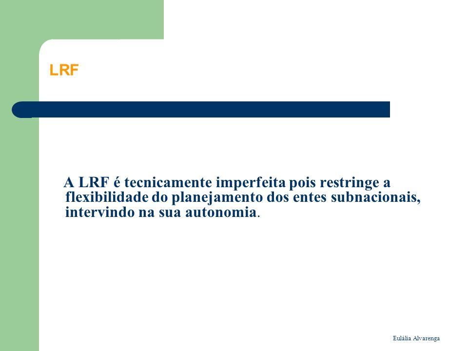 Eulália Alvarenga LRF A LRF é tecnicamente imperfeita pois restringe a flexibilidade do planejamento dos entes subnacionais, intervindo na sua autonomia.