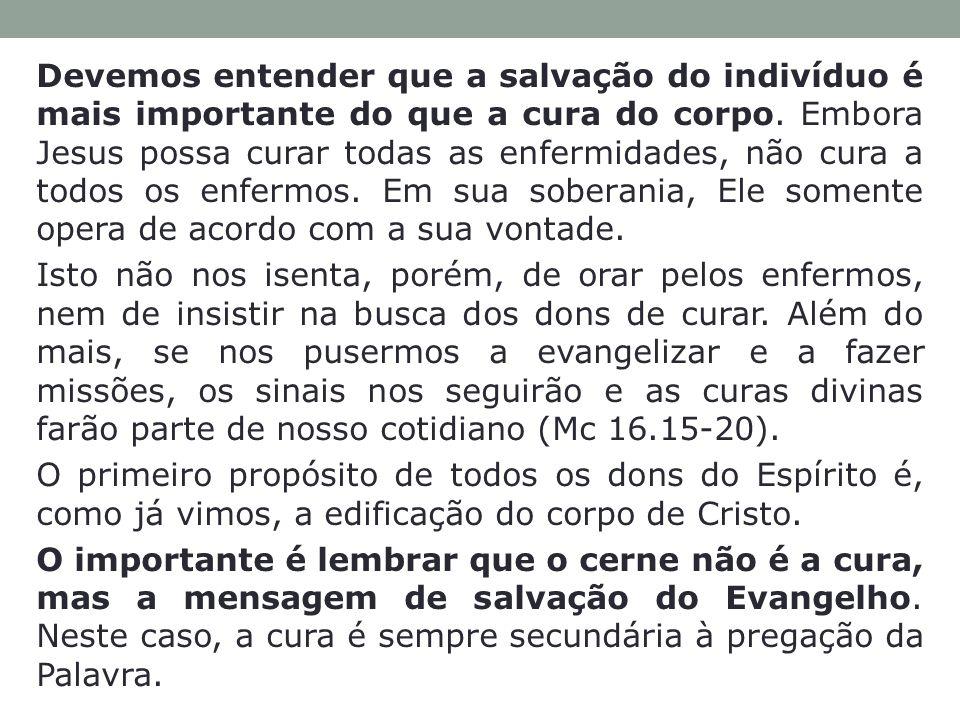 Devemos entender que a salvação do indivíduo é mais importante do que a cura do corpo. Embora Jesus possa curar todas as enfermidades, não cura a todo