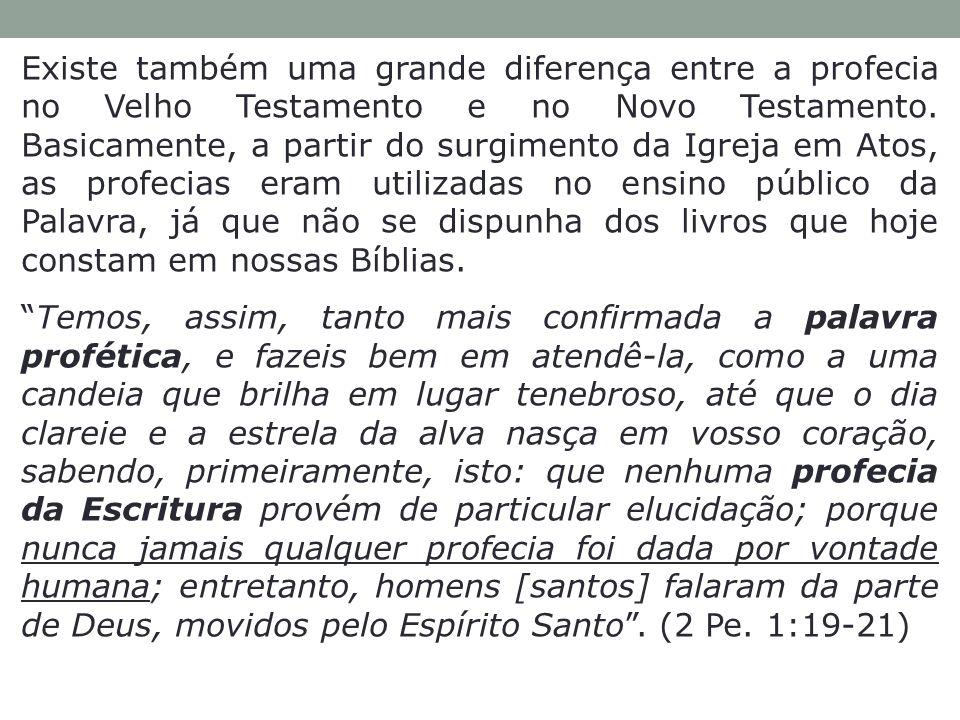 Existe também uma grande diferença entre a profecia no Velho Testamento e no Novo Testamento. Basicamente, a partir do surgimento da Igreja em Atos, a