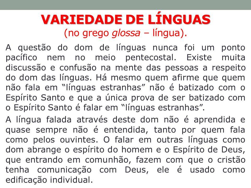 VARIEDADE DE LÍNGUAS VARIEDADE DE LÍNGUAS (no grego glossa – língua). A questão do dom de línguas nunca foi um ponto pacífico nem no meio pentecostal.