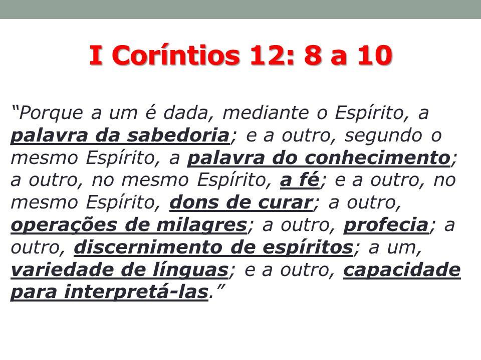 I Coríntios 12: 8 a 10 Porque a um é dada, mediante o Espírito, a palavra da sabedoria; e a outro, segundo o mesmo Espírito, a palavra do conhecimento