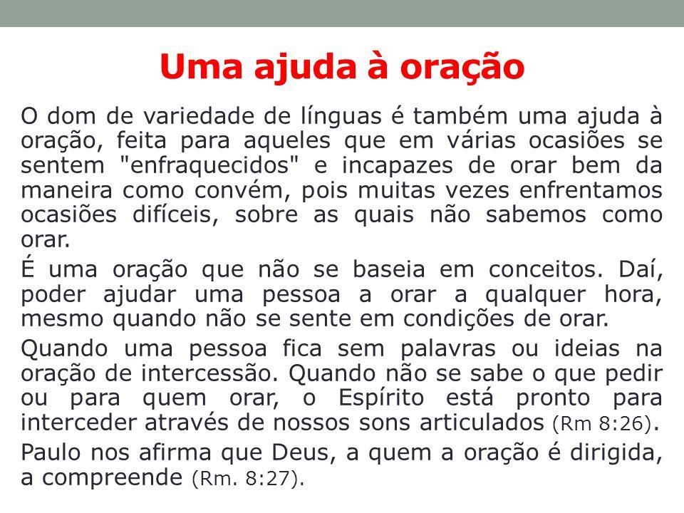 Uma ajuda à oração O dom de variedade de línguas é também uma ajuda à oração, feita para aqueles que em várias ocasiões se sentem