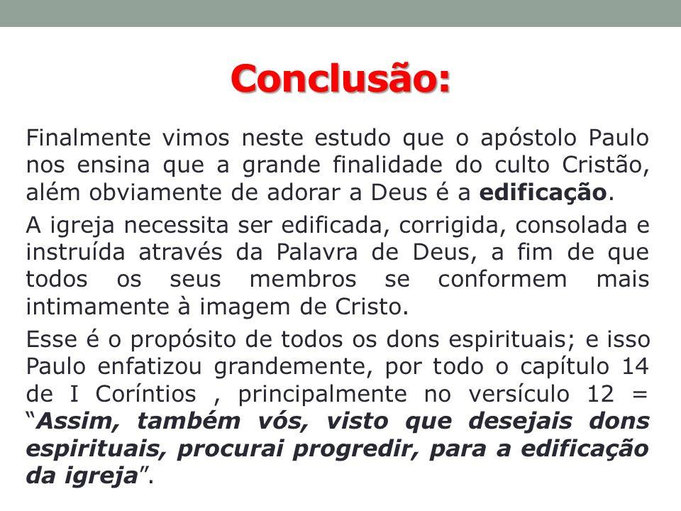 Conclusão: Finalmente vimos neste estudo que o apóstolo Paulo nos ensina que a grande finalidade do culto Cristão, além obviamente de adorar a Deus é