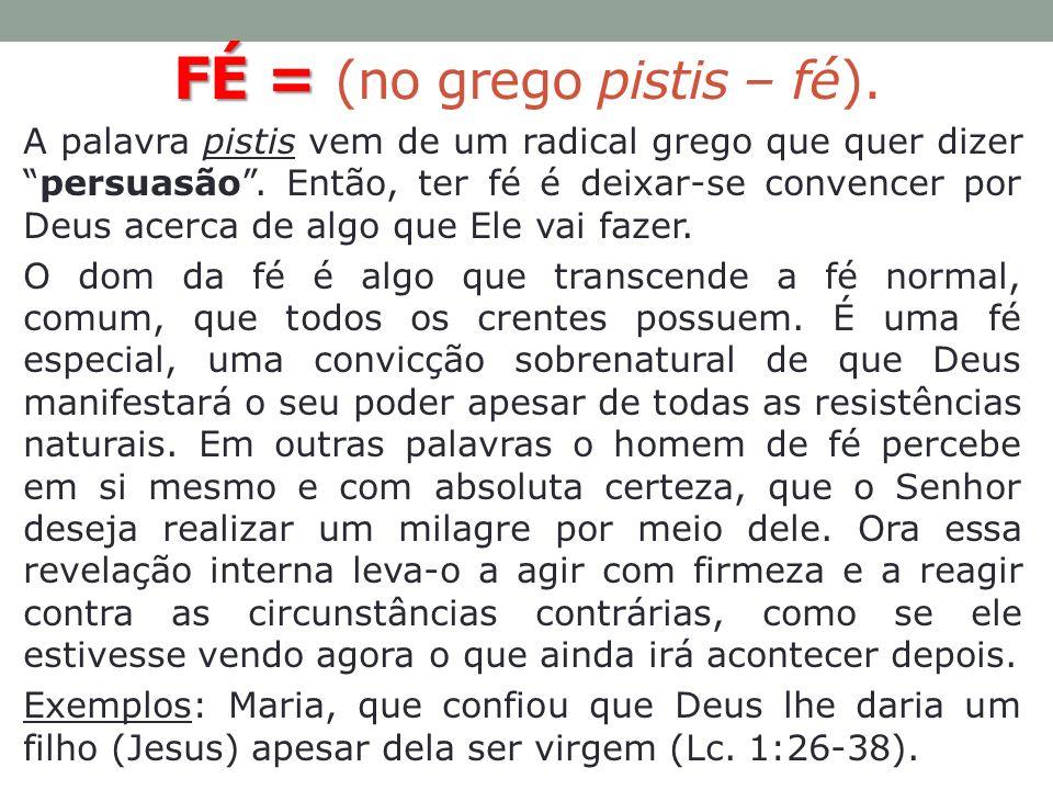 FÉ = FÉ = (no grego pistis – fé). A palavra pistis vem de um radical grego que quer dizerpersuasão. Então, ter fé é deixar-se convencer por Deus acerc