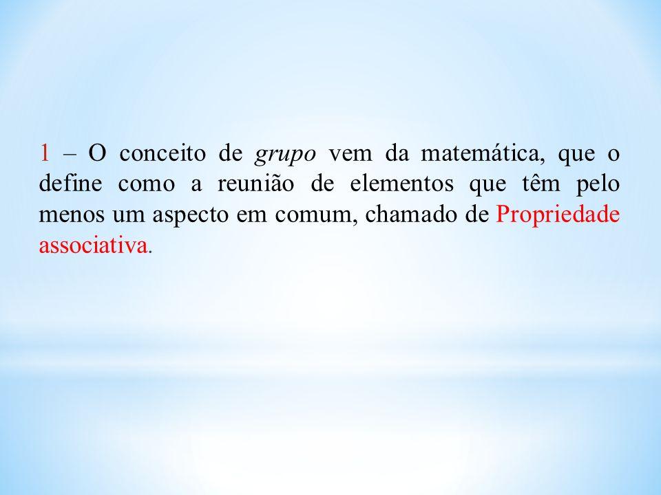 1 – O conceito de grupo vem da matemática, que o define como a reunião de elementos que têm pelo menos um aspecto em comum, chamado de Propriedade ass