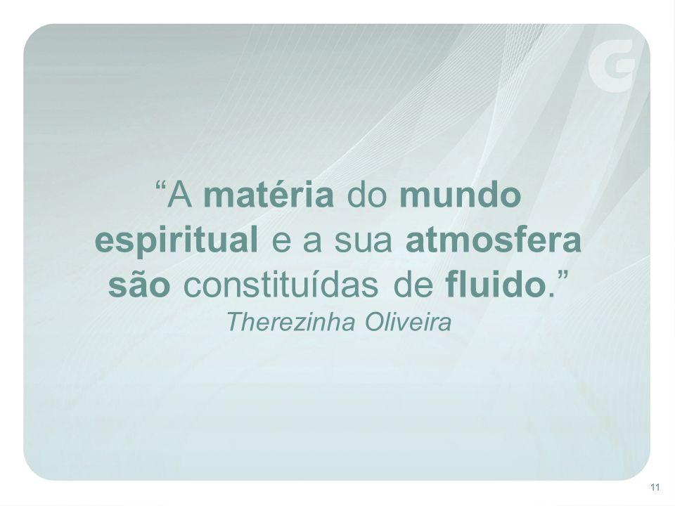 11 A matéria do mundo espiritual e a sua atmosfera são constituídas de fluido. Therezinha Oliveira