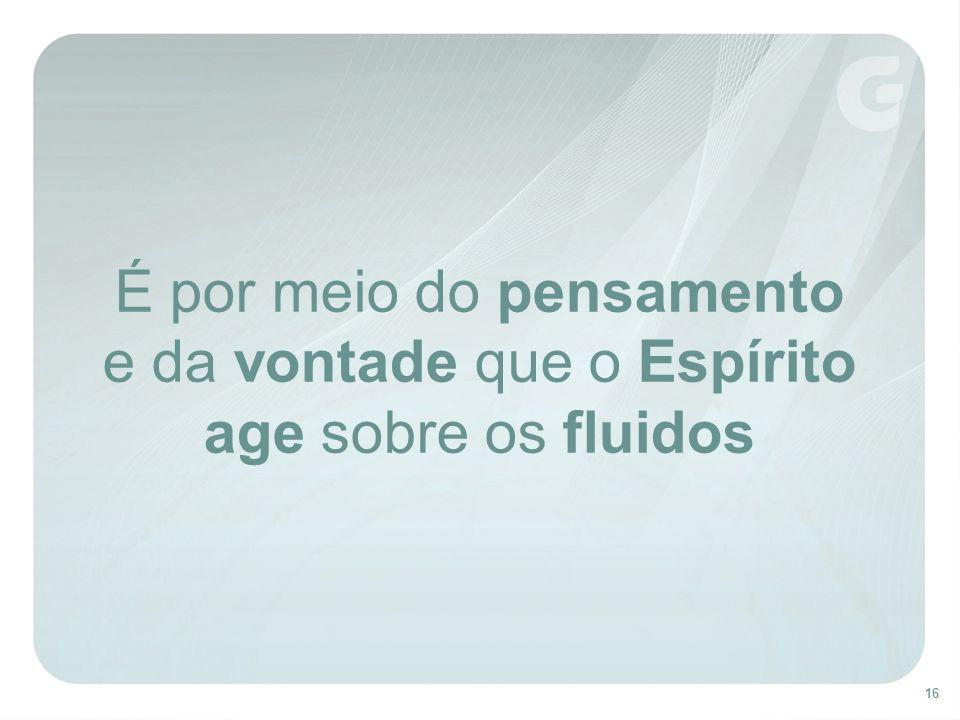 16 É por meio do pensamento e da vontade que o Espírito age sobre os fluidos