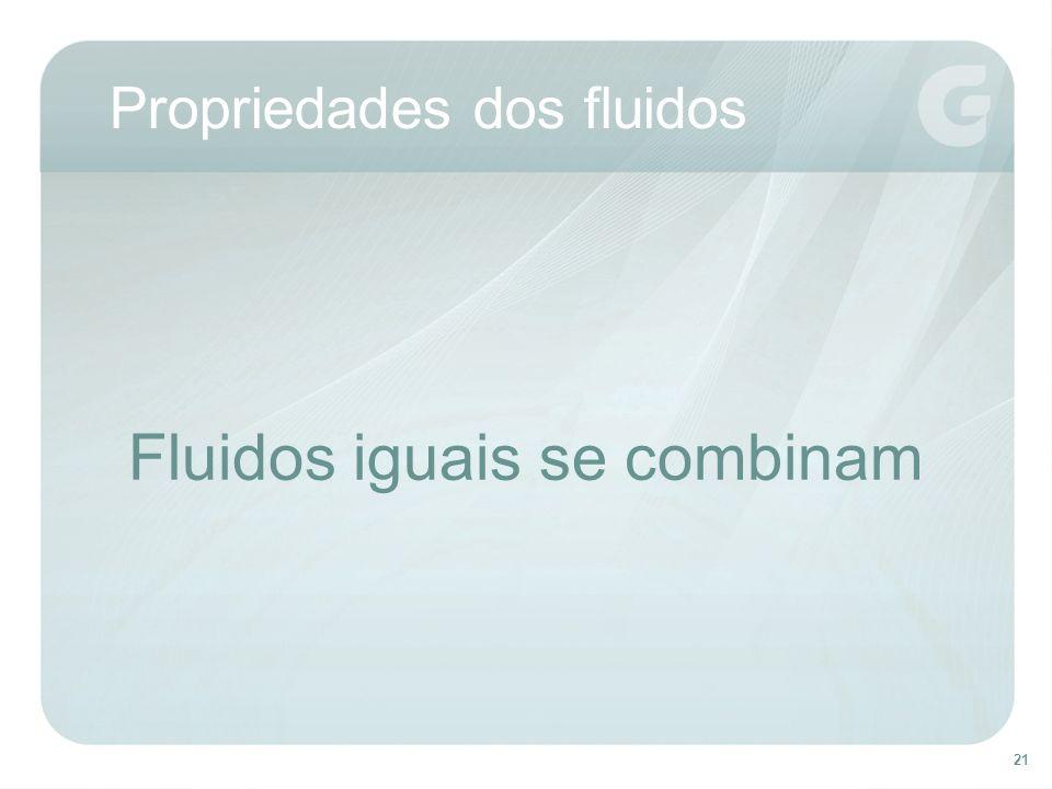 21 Fluidos iguais se combinam Propriedades dos fluidos