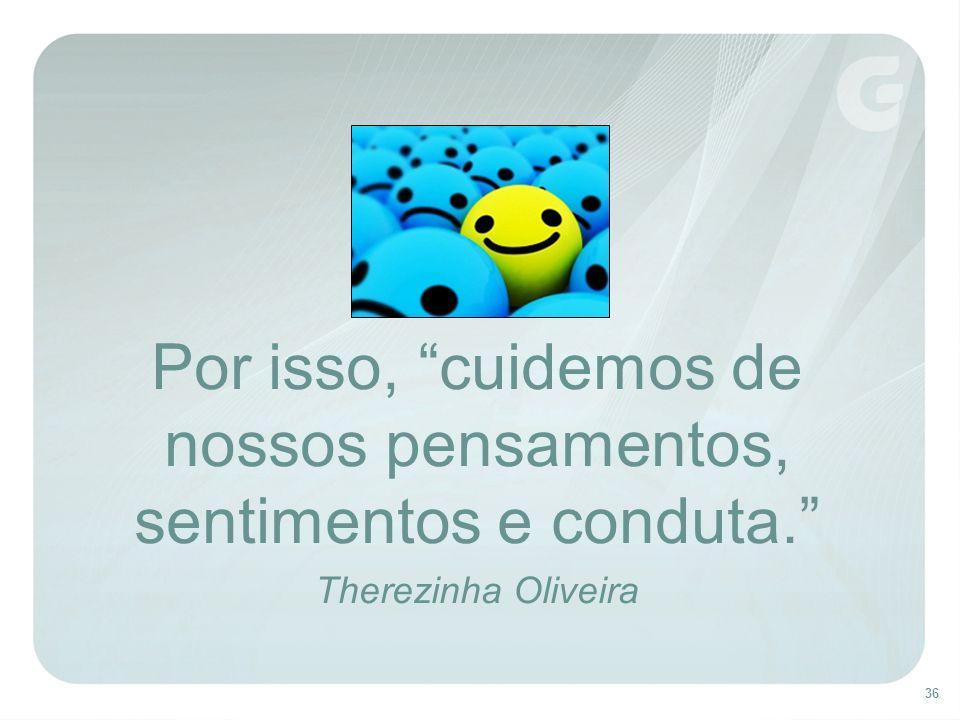 36 Por isso, cuidemos de nossos pensamentos, sentimentos e conduta. Therezinha Oliveira