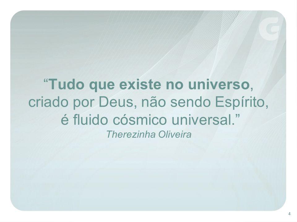 4 Tudo que existe no universo, criado por Deus, não sendo Espírito, é fluido cósmico universal. Therezinha Oliveira
