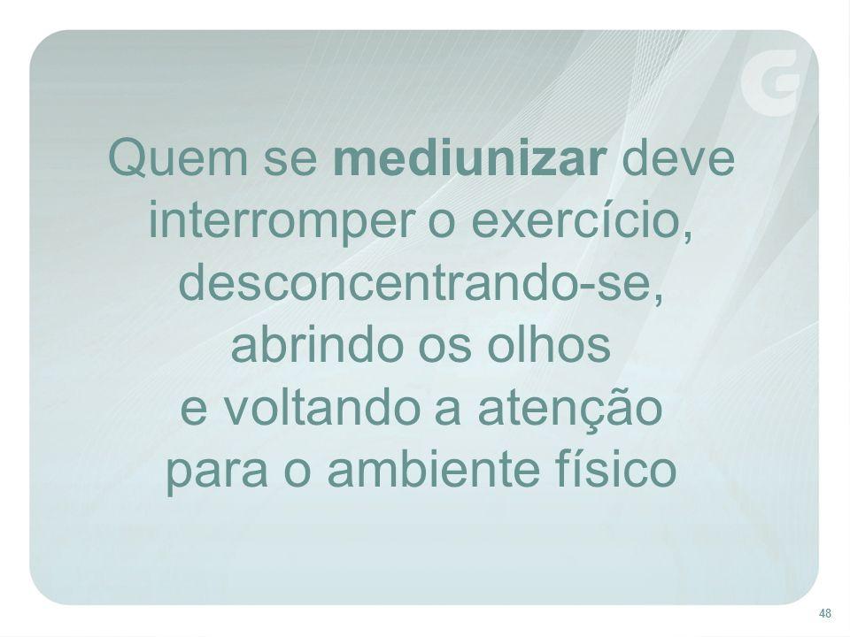 48 Quem se mediunizar deve interromper o exercício, desconcentrando-se, abrindo os olhos e voltando a atenção para o ambiente físico