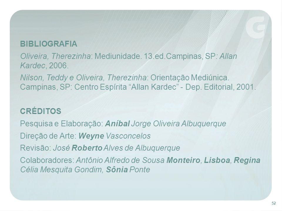 52 BIBLIOGRAFIA Oliveira, Therezinha: Mediunidade. 13.ed.Campinas, SP: Allan Kardec, 2006. Nilson, Teddy e Oliveira, Therezinha: Orientação Mediúnica.