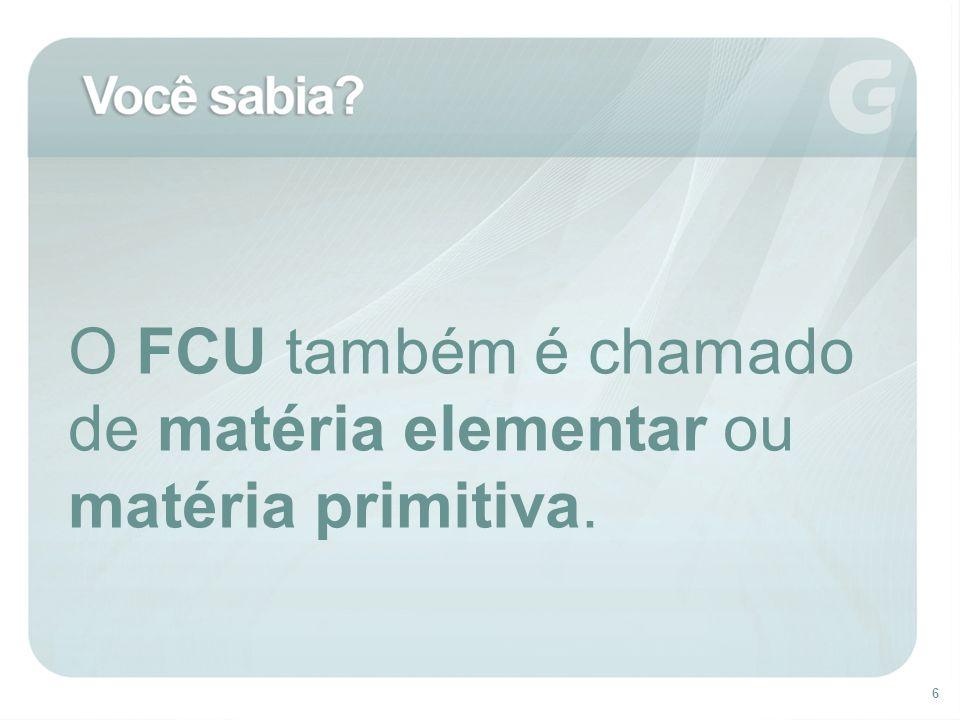 6 O FCU também é chamado de matéria elementar ou matéria primitiva.
