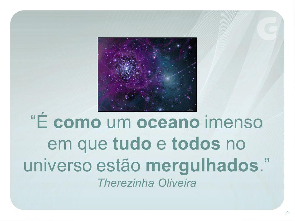 9 É como um oceano imenso em que tudo e todos no universo estão mergulhados. Therezinha Oliveira