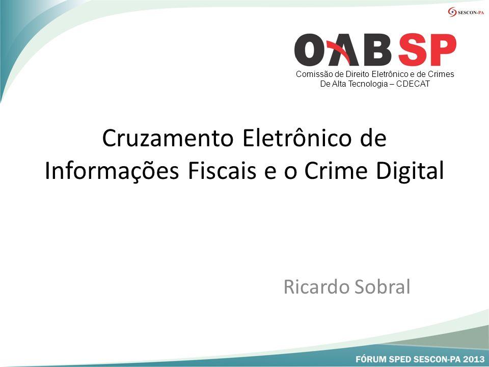 Cruzamento Eletrônico de Informações Fiscais e o Crime Digital Ricardo Sobral Comissão de Direito Eletrônico e de Crimes De Alta Tecnologia – CDECAT