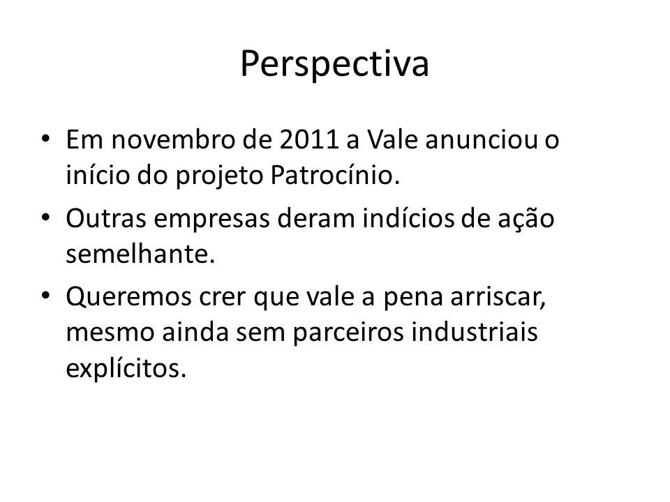 Perspectiva Em novembro de 2011 a Vale anunciou o início do projeto Patrocínio. Outras empresas deram indícios de ação semelhante. Queremos crer que v