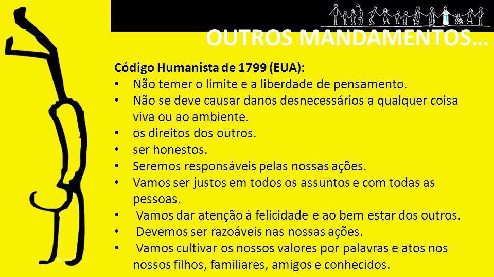 OUTROS MANDAMENTOS… Código Humanista de 1799 (EUA): Não temer o limite e a liberdade de pensamento. Não se deve causar danos desnecessários a qualquer