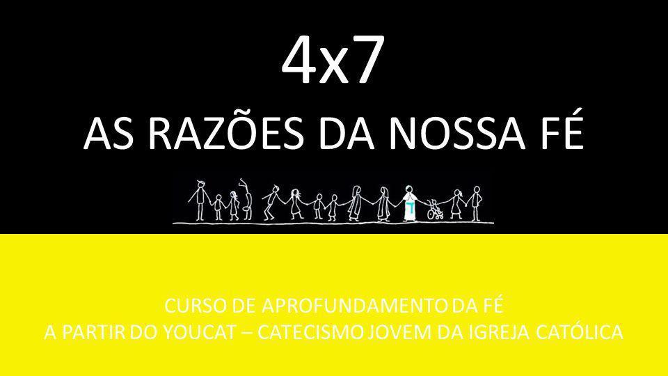 CURSO DE APROFUNDAMENTO DA FÉ A PARTIR DO YOUCAT – CATECISMO JOVEM DA IGREJA CATÓLICA 4x7 AS RAZÕES DA NOSSA FÉ