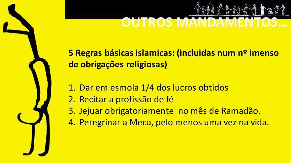 OUTROS MANDAMENTOS… 5 Regras básicas islamicas: (incluidas num nº imenso de obrigações religiosas) 1.Dar em esmola 1/4 dos lucros obtidos 2.Recitar a
