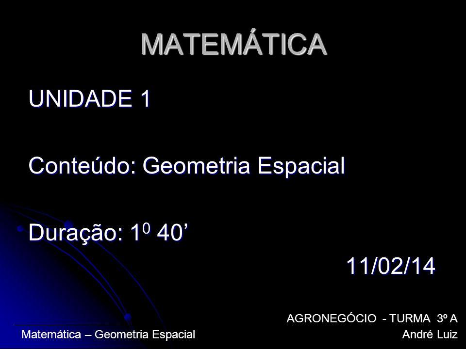 MATEMÁTICA UNIDADE 1 Conteúdo: Geometria Espacial Duração: 1 0 40 11/02/14 11/02/14 Matemática – Geometria Espacial André Luiz AGRONEGÓCIO - TURMA 3º
