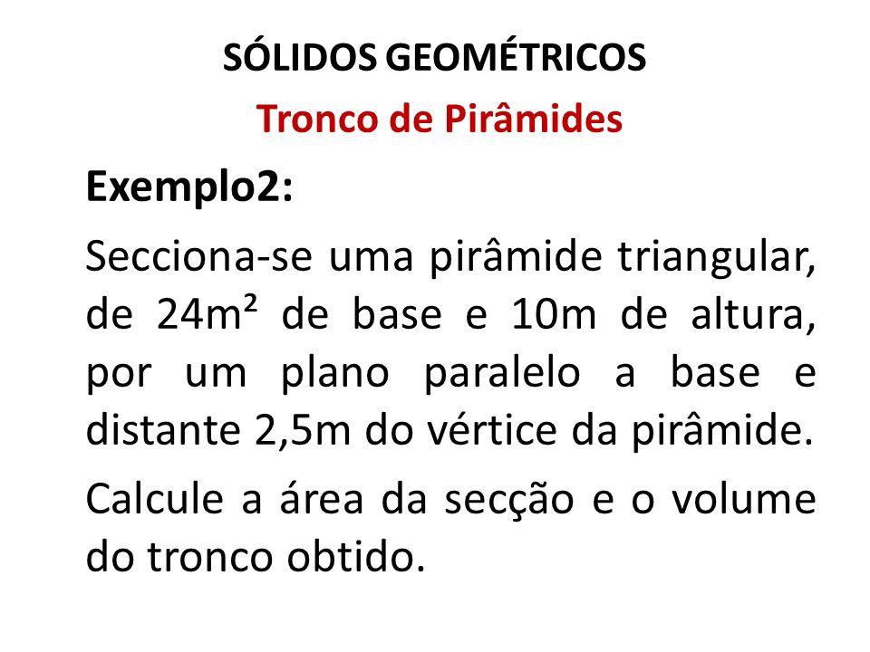 SÓLIDOS GEOMÉTRICOS Tronco de Pirâmides Exemplo2: Secciona-se uma pirâmide triangular, de 24m² de base e 10m de altura, por um plano paralelo a base e