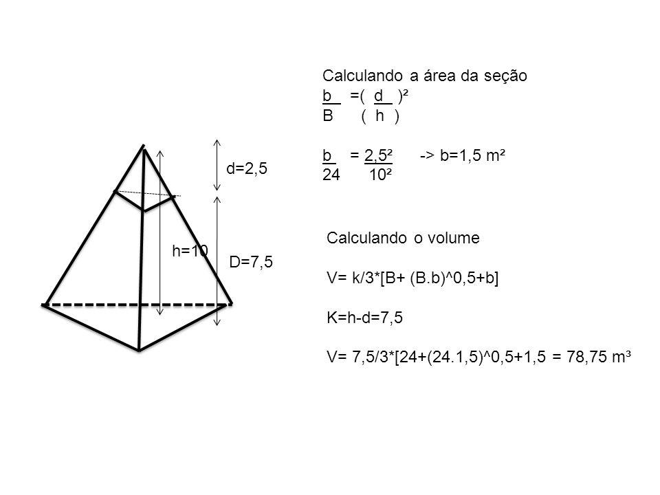 h=10 Calculando a área da seção b =( d )² B ( h ) b = 2,5² -> b=1,5 m² 24 10² D=7,5 d=2,5 Calculando o volume V= k/3*[B+ (B.b)^0,5+b] K=h-d=7,5 V= 7,5