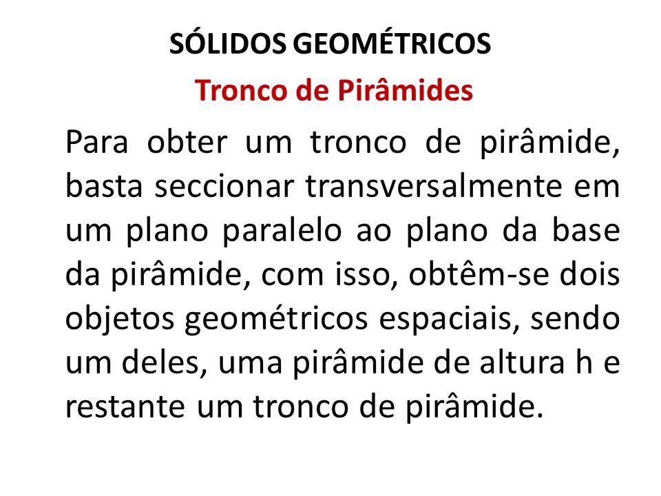 SÓLIDOS GEOMÉTRICOS Tronco de Pirâmides Para obter um tronco de pirâmide, basta seccionar transversalmente em um plano paralelo ao plano da base da pi