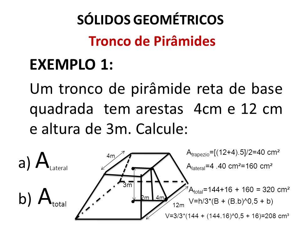 SÓLIDOS GEOMÉTRICOS Tronco de Pirâmides EXEMPLO 1: Um tronco de pirâmide reta de base quadrada tem arestas 4cm e 12 cm e altura de 3m. Calcule: a) A L