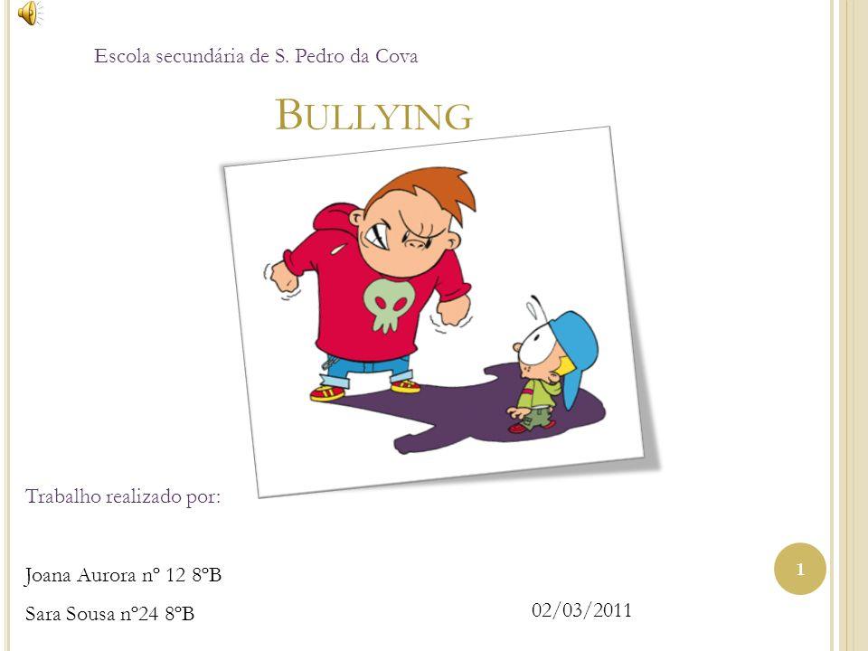B ULLYING 1 Escola secundária de S. Pedro da Cova Trabalho realizado por: Joana Aurora nº 12 8ºB Sara Sousa nº24 8ºB 02/03/2011