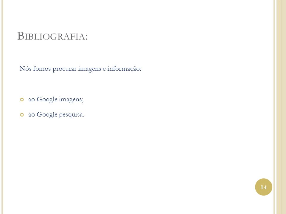 B IBLIOGRAFIA : Nós fomos procurar imagens e informação: ao Google imagens; ao Google pesquisa. 14
