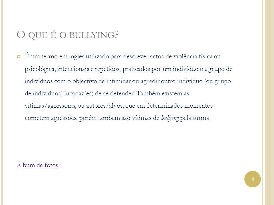 O QUE É O BULLYING ? É um termo em inglês utilizado para descrever actos de violência física ou psicológica, intencionais e repetidos, praticados por