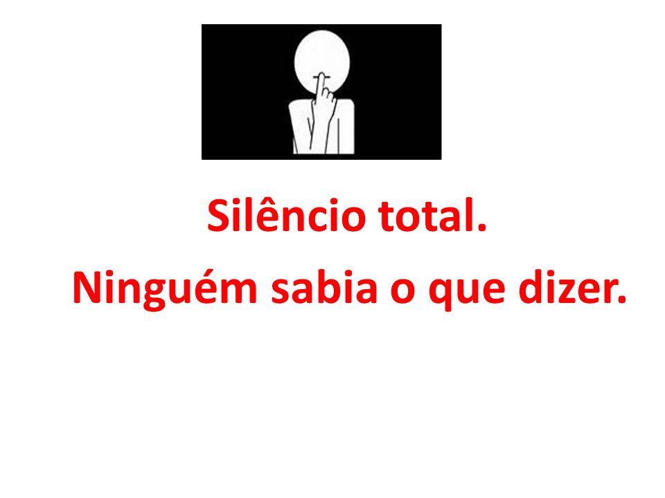 Silêncio total. Ninguém sabia o que dizer.