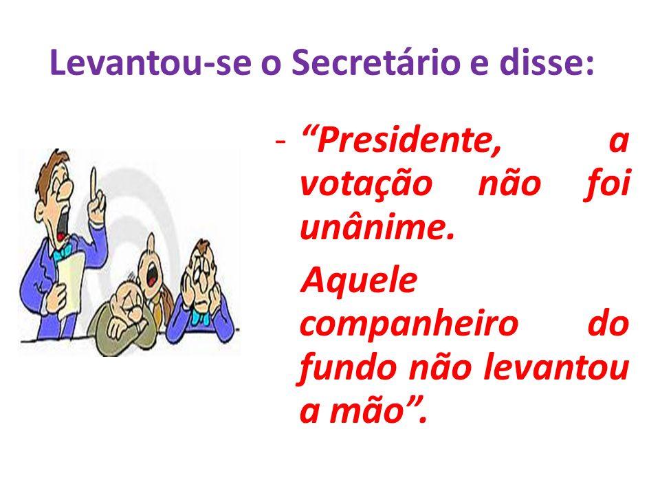 Levantou-se o Secretário e disse: -Presidente, a votação não foi unânime. Aquele companheiro do fundo não levantou a mão.