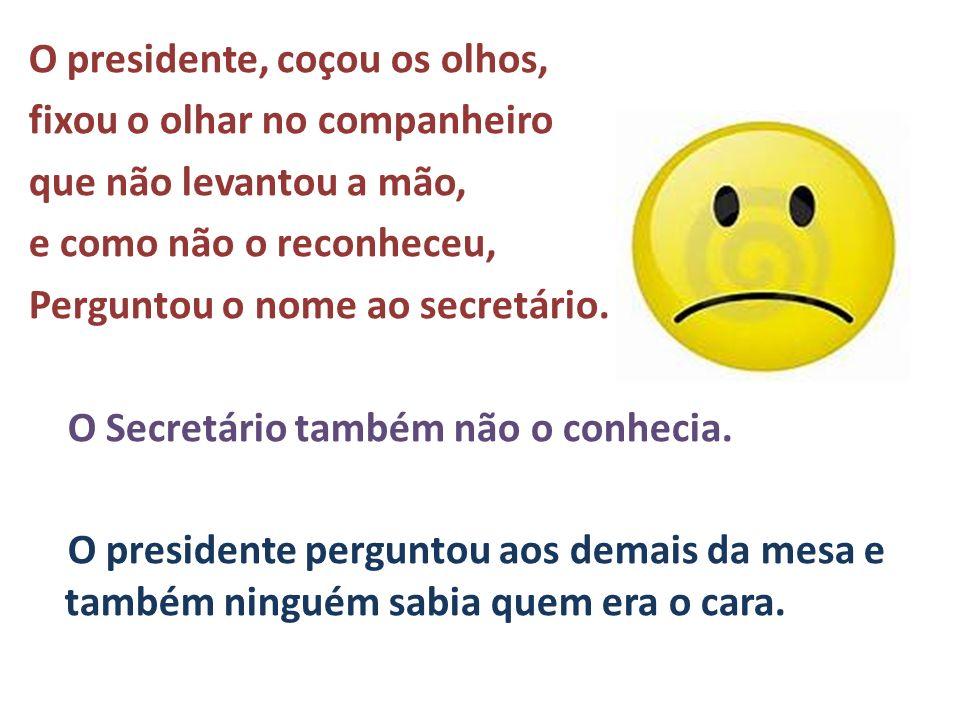 O presidente, coçou os olhos, fixou o olhar no companheiro que não levantou a mão, e como não o reconheceu, Perguntou o nome ao secretário. O Secretár