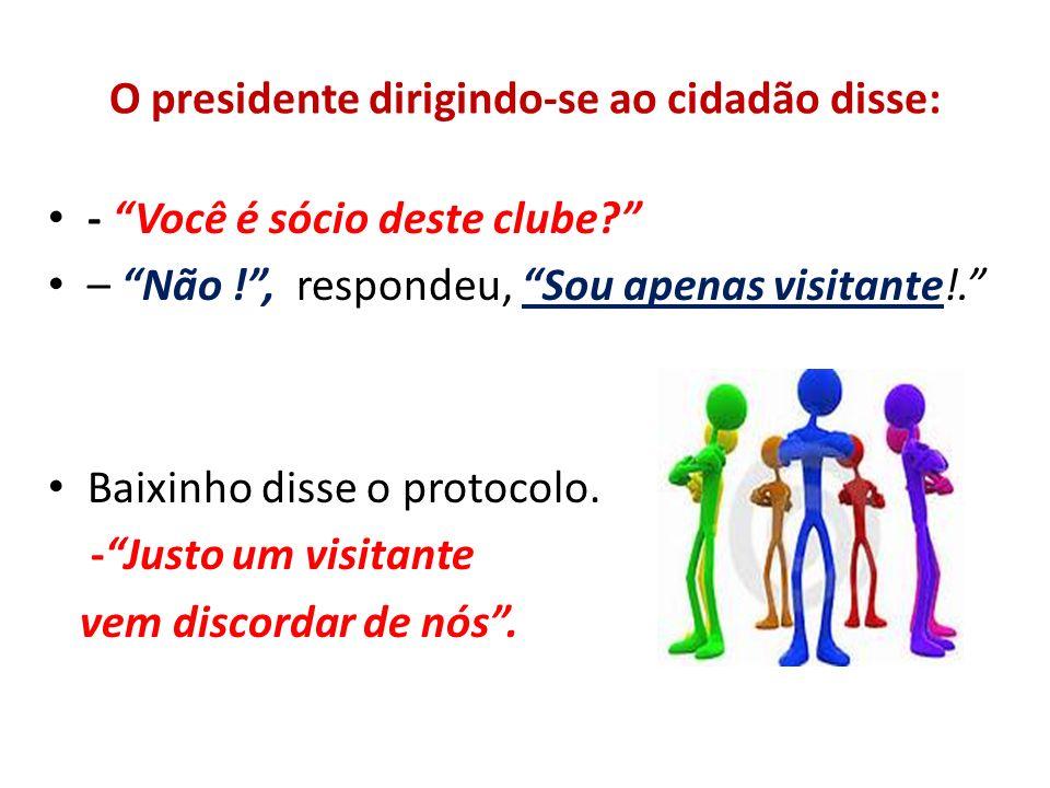 O presidente dirigindo-se ao cidadão disse: - Você é sócio deste clube? – Não !, respondeu, Sou apenas visitante!. Baixinho disse o protocolo. -Justo