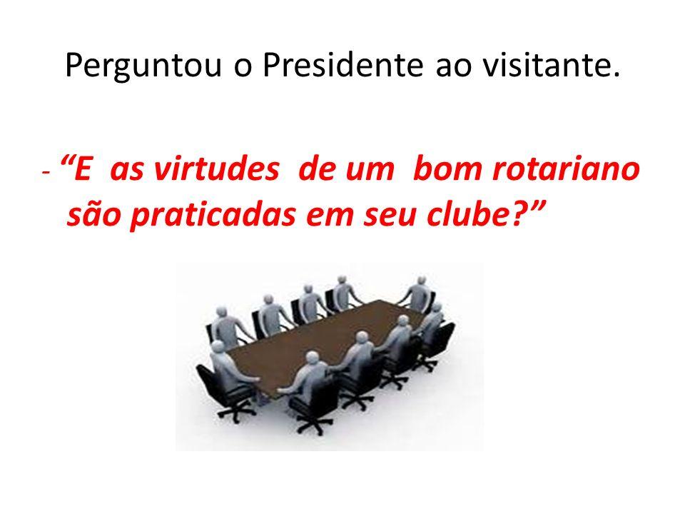 Perguntou o Presidente ao visitante. - E as virtudes de um bom rotariano são praticadas em seu clube?