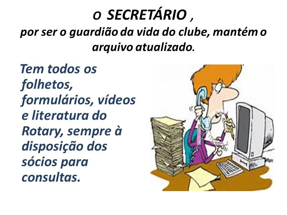 O SECRETÁRIO, por ser o guardião da vida do clube, mantém o arquivo atualizado. Tem todos os folhetos, formulários, vídeos e literatura do Rotary, sem