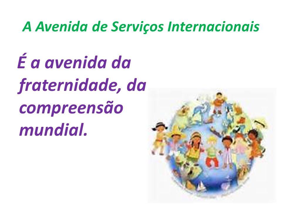 A Avenida de Serviços Internacionais É a avenida da fraternidade, da compreensão mundial.