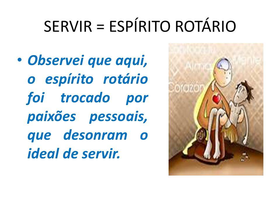 SERVIR = ESPÍRITO ROTÁRIO Observei que aqui, o espírito rotário foi trocado por paixões pessoais, que desonram o ideal de servir.