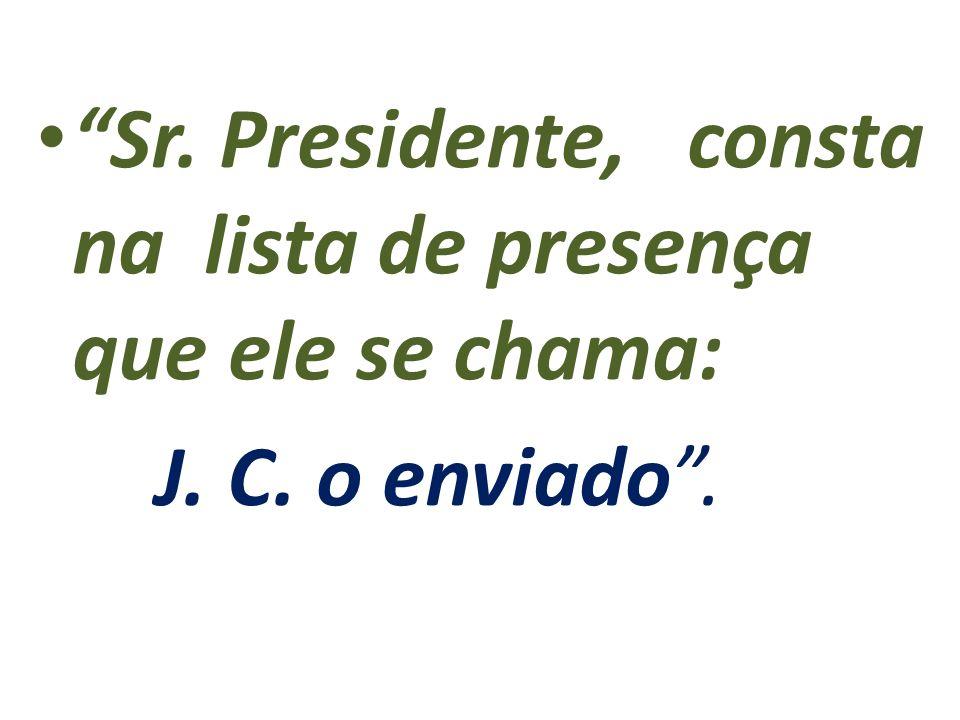 Sr. Presidente, consta na lista de presença que ele se chama: J. C. o enviado.