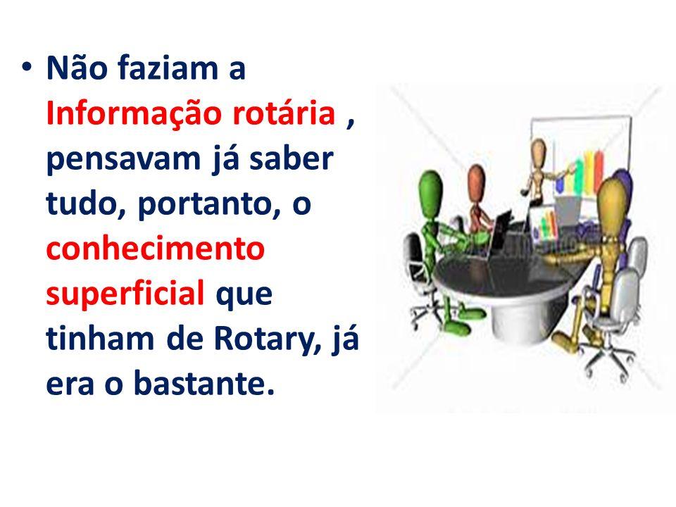 Não faziam a Informação rotária, pensavam já saber tudo, portanto, o conhecimento superficial que tinham de Rotary, já era o bastante.