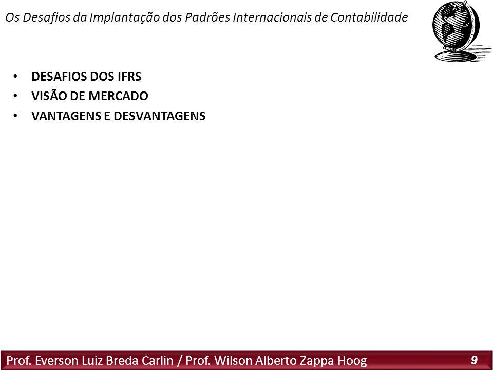 Prof. Everson Luiz Breda Carlin / Prof. Wilson Alberto Zappa Hoog 9 DESAFIOS DOS IFRS VISÃO DE MERCADO VANTAGENS E DESVANTAGENS Os Desafios da Implant
