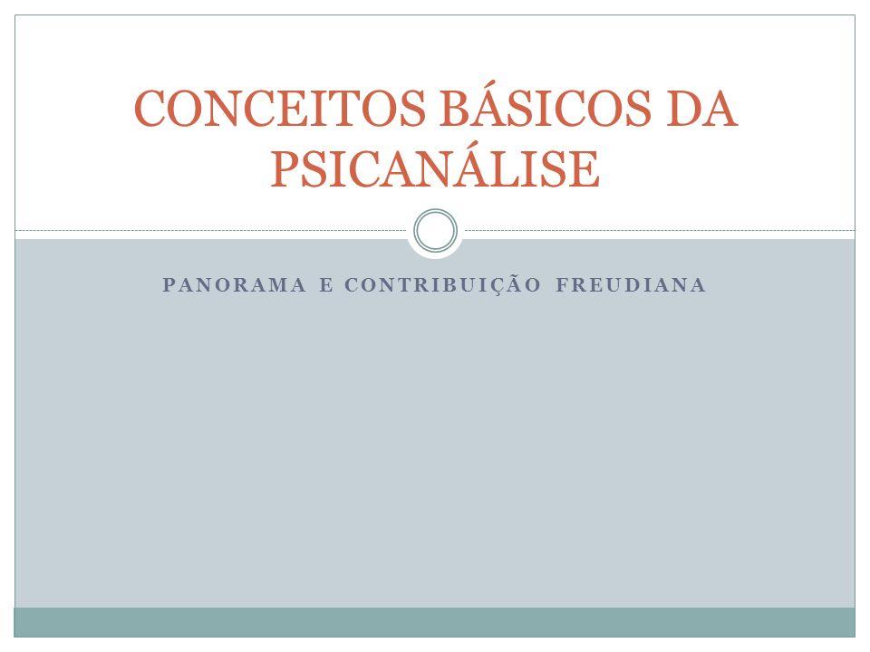 PANORAMA E CONTRIBUIÇÃO FREUDIANA CONCEITOS BÁSICOS DA PSICANÁLISE