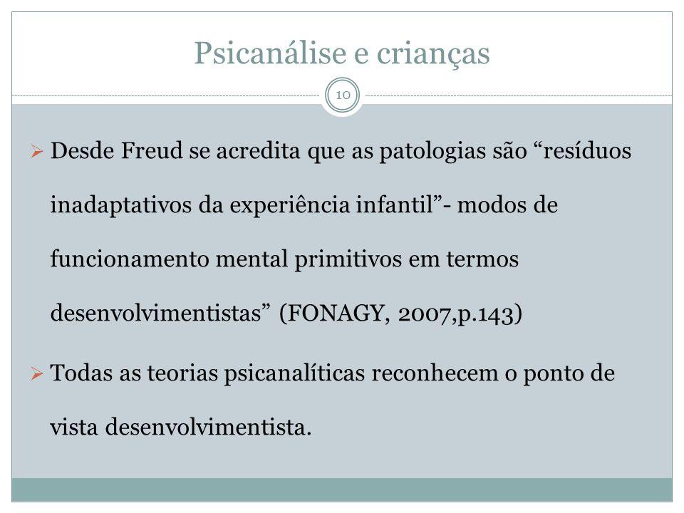 Psicanálise e crianças Desde Freud se acredita que as patologias são resíduos inadaptativos da experiência infantil- modos de funcionamento mental primitivos em termos desenvolvimentistas (FONAGY, 2007,p.143) Todas as teorias psicanalíticas reconhecem o ponto de vista desenvolvimentista.