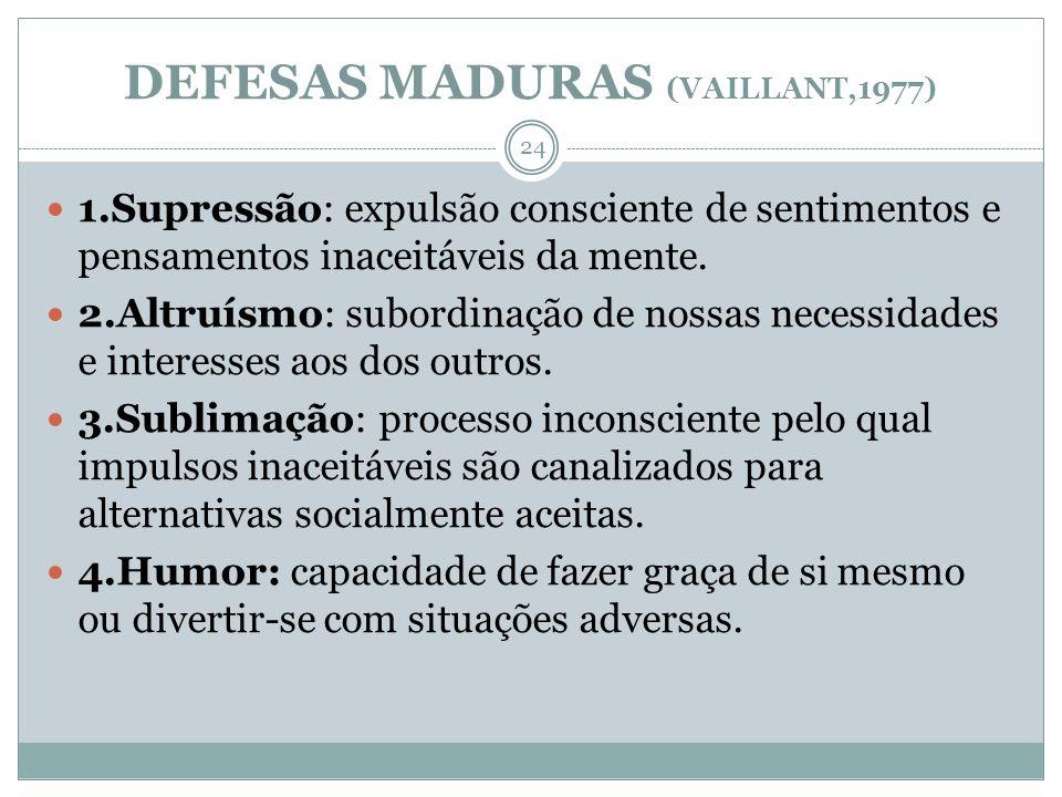 DEFESAS MADURAS (VAILLANT,1977) 1.Supressão: expulsão consciente de sentimentos e pensamentos inaceitáveis da mente. 2.Altruísmo: subordinação de noss