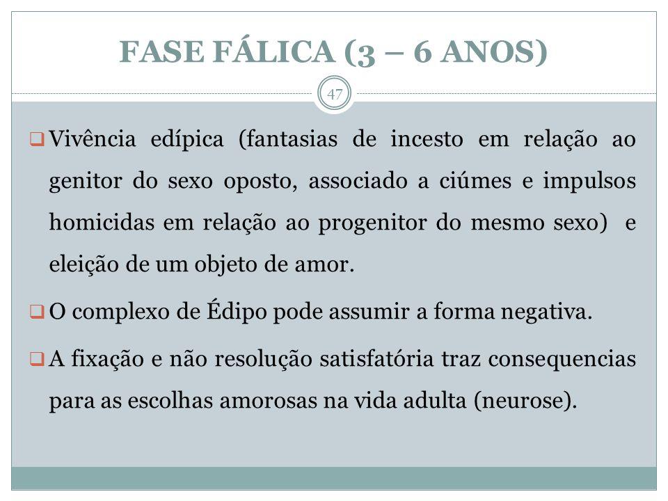 FASE FÁLICA (3 – 6 ANOS) Vivência edípica (fantasias de incesto em relação ao genitor do sexo oposto, associado a ciúmes e impulsos homicidas em relação ao progenitor do mesmo sexo) e eleição de um objeto de amor.