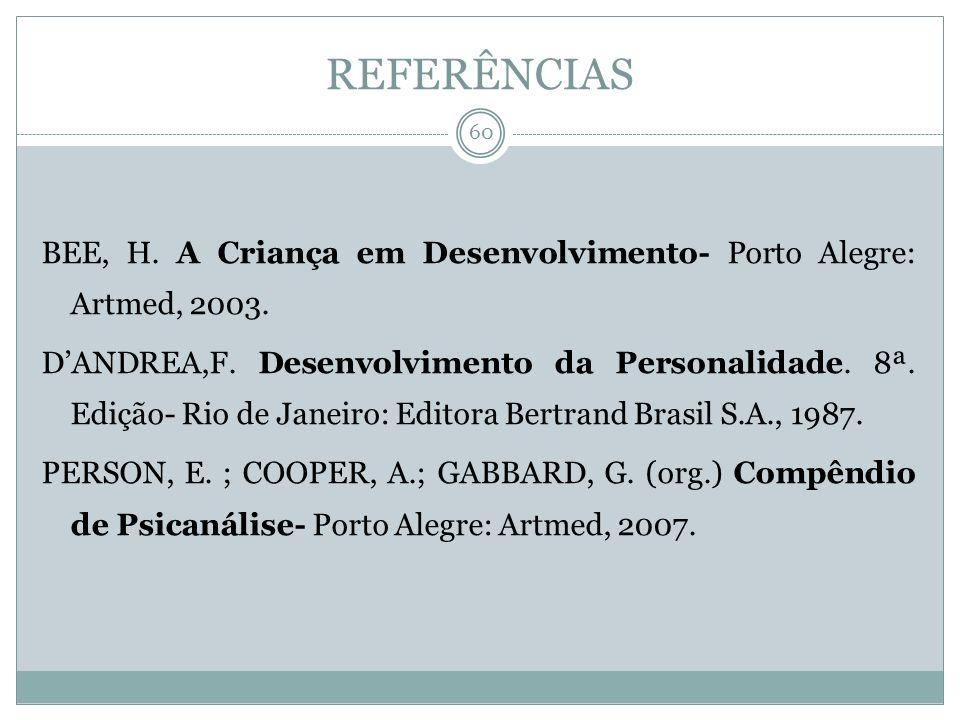 REFERÊNCIAS BEE, H. A Criança em Desenvolvimento- Porto Alegre: Artmed, 2003. DANDREA,F. Desenvolvimento da Personalidade. 8ª. Edição- Rio de Janeiro: