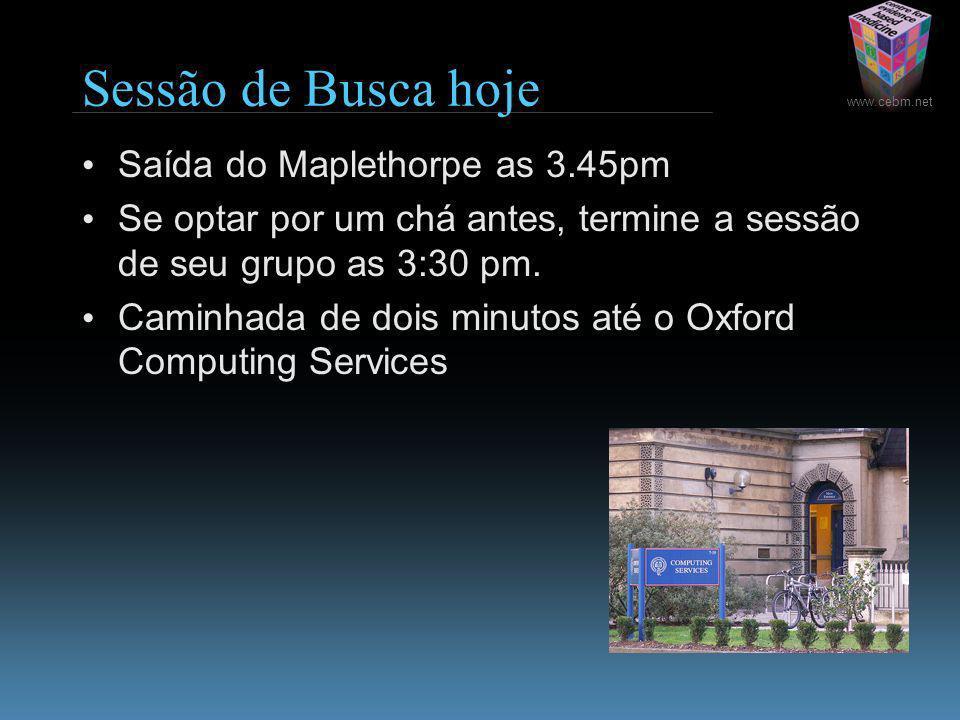 www.cebm.net Sessão de Busca hoje Saída do Maplethorpe as 3.45pm Se optar por um chá antes, termine a sessão de seu grupo as 3:30 pm.
