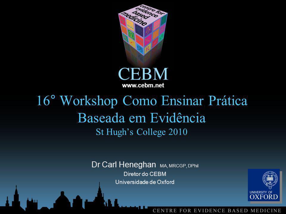 www.cebm.net 16° Workshop Como Ensinar Prática Baseada em Evidência St Hughs College 2010 Dr Carl Heneghan MA, MRCGP, DPhil Diretor do CEBM Universidade de Oxford